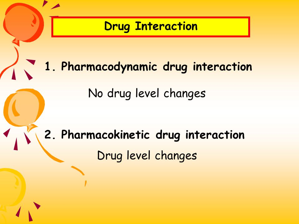 Drug Interaction 1. Pharmacodynamic drug interaction. No drug level changes. 2. Pharmacokinetic drug interaction.