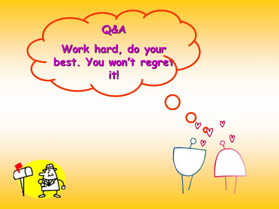 Work hard, do your best. You won't regret it!