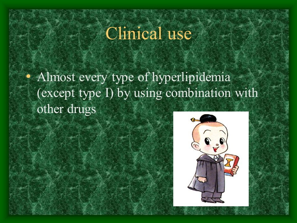 Clinical use Almost every type of hyperlipidemia (except type I) by using combination with other drugs.
