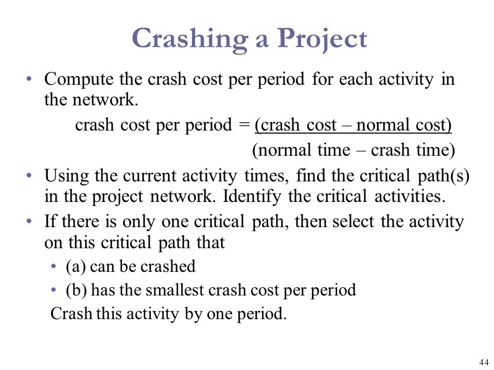 Crashing a Project Compute the crash cost per period for each activity in the network. crash cost per period = (crash cost – normal cost)