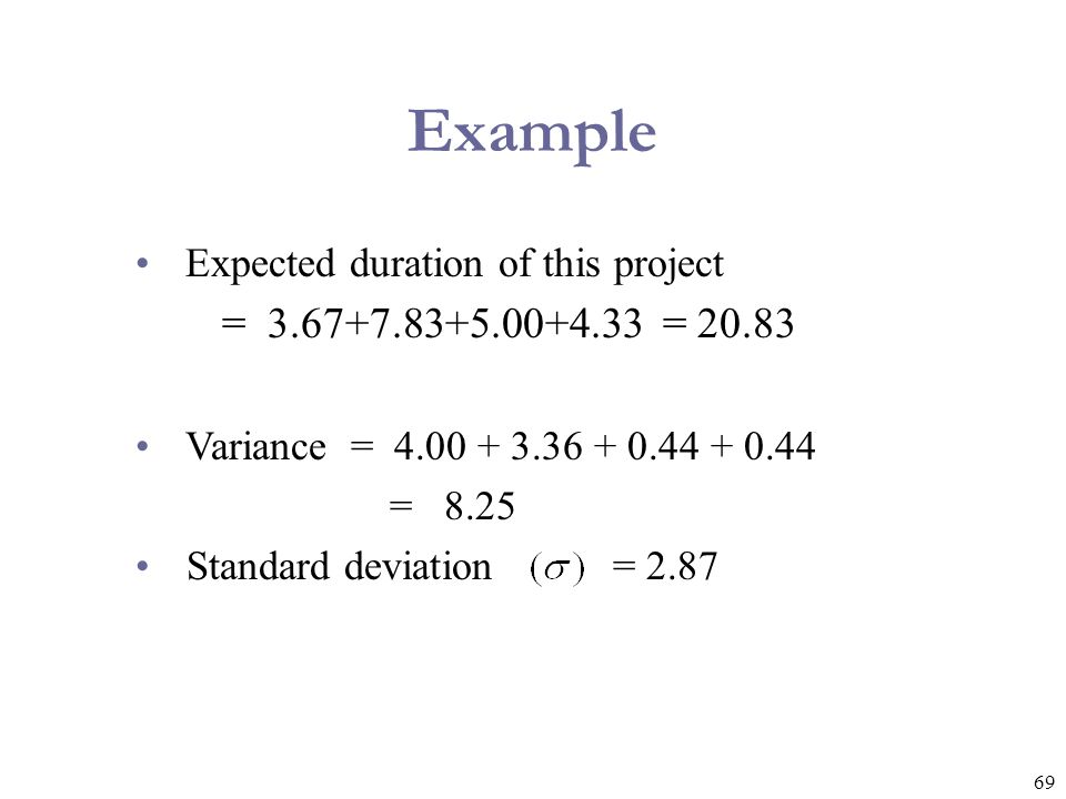 Example Expected duration of this project. = 3.67+7.83+5.00+4.33 = 20.83. Variance = 4.00 + 3.36 + 0.44 + 0.44.