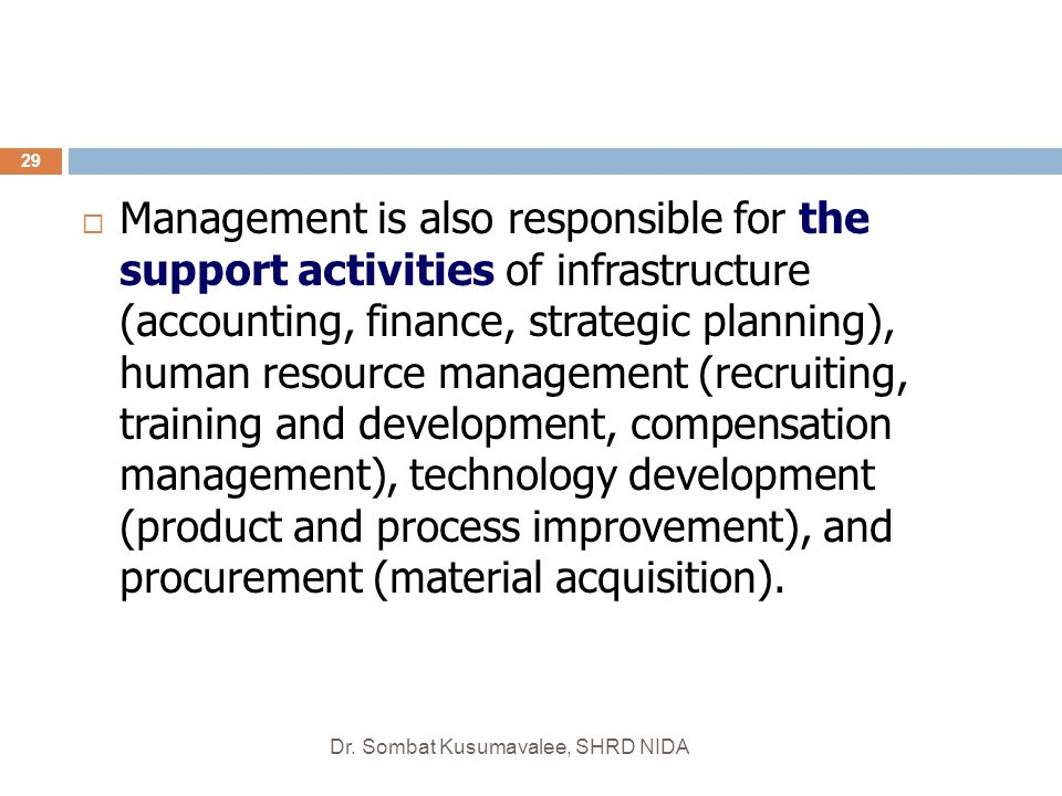 Management is also responsible for the support activities of infrastructure (accounting, finance, strategic planning), human resource management (recruiting, training and development, compensation management), technology development (product and process improvement), and procurement (material acquisition).