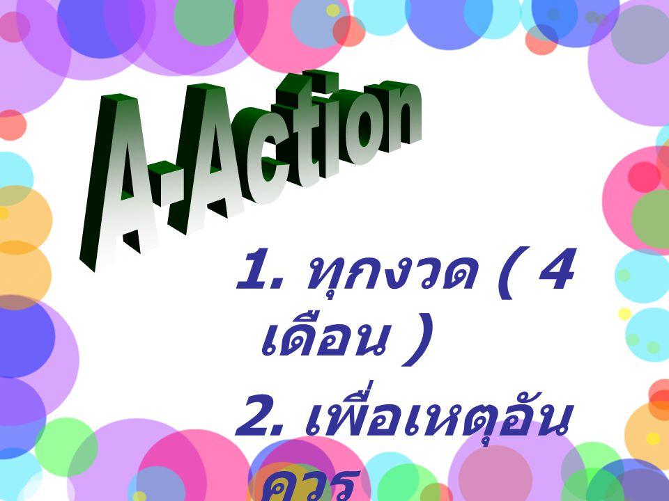A-Action 1. ทุกงวด ( 4 เดือน ) 2. เพื่อเหตุอันควร