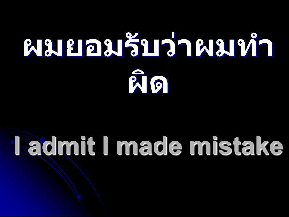 ผมยอมรับว่าผมทำผิด I admit I made mistake