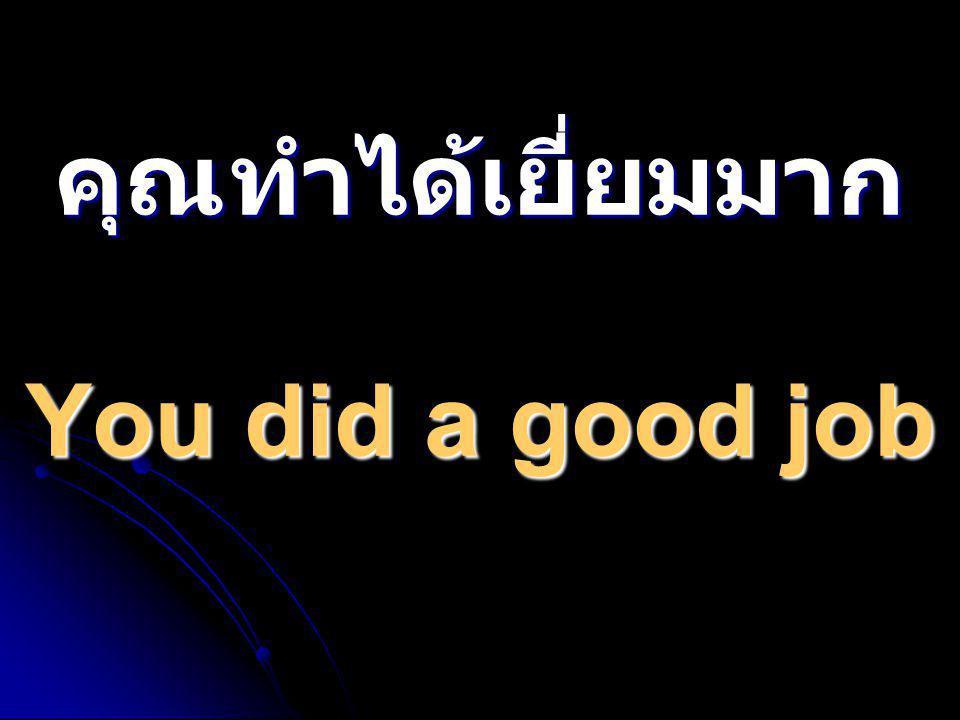 คุณทำได้เยี่ยมมาก You did a good job