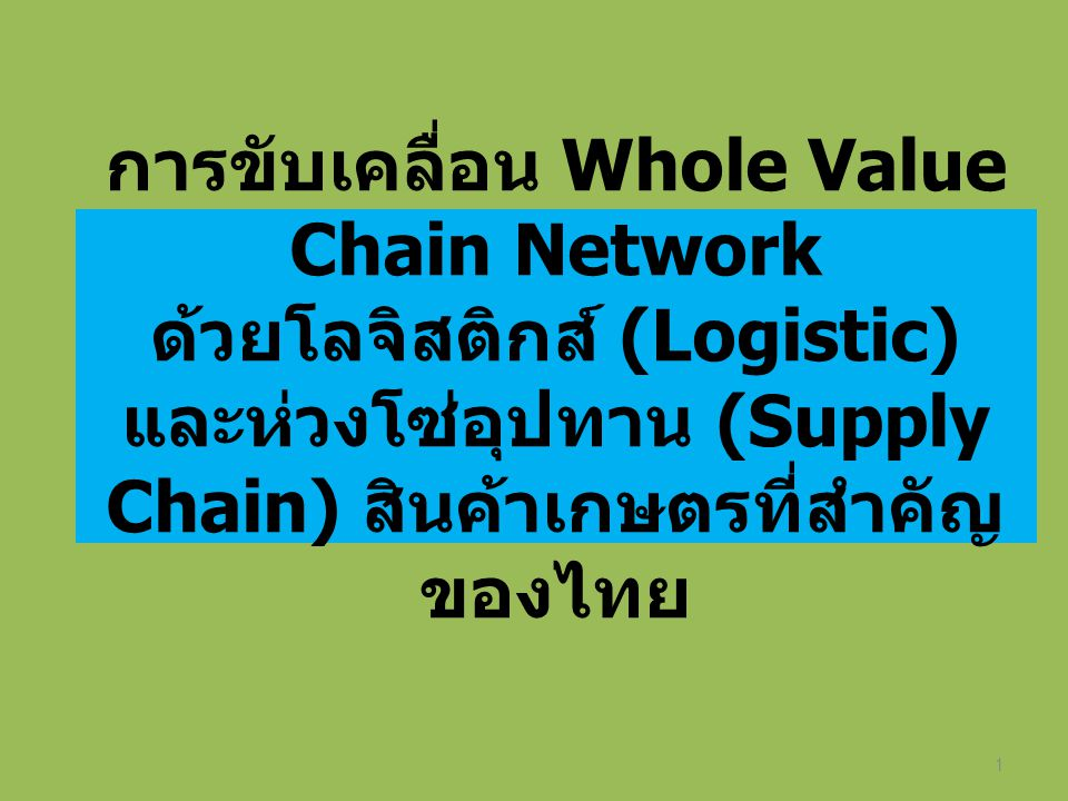 การขับเคลื่อน Whole Value Chain Network ด้วยโลจิสติกส์ (Logistic) และห่วงโซ่อุปทาน (Supply Chain) สินค้าเกษตรที่สำคัญของไทย