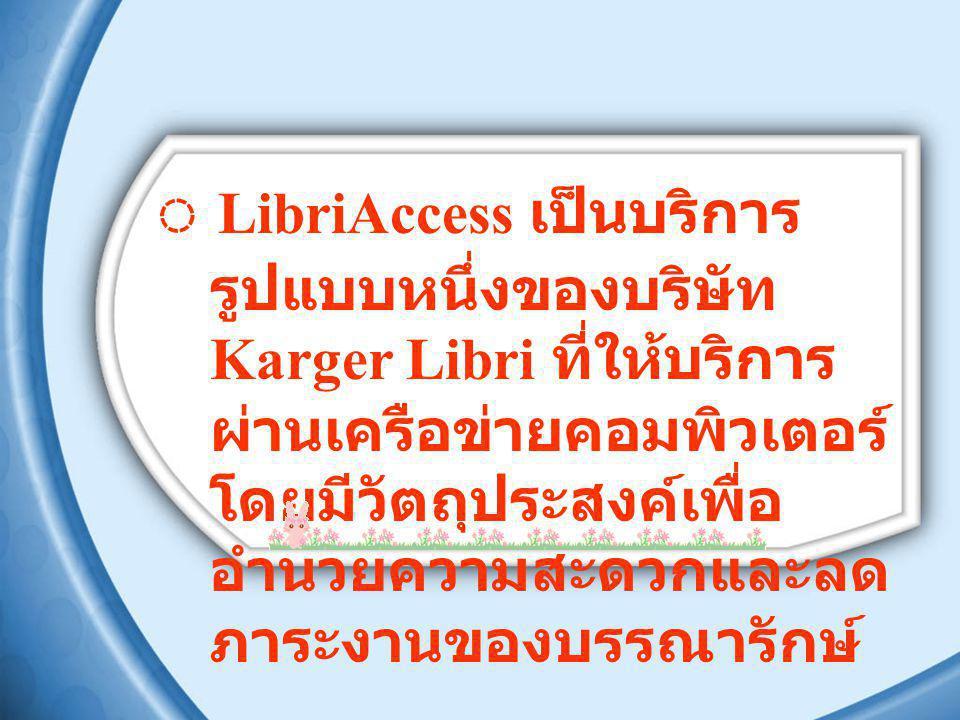 ◌ LibriAccess เป็นบริการรูปแบบหนึ่งของบริษัท Karger Libri ที่ให้บริการผ่านเครือข่ายคอมพิวเตอร์ โดยมีวัตถุประสงค์เพื่ออำนวยความสะดวกและลดภาระงานของบรรณารักษ์