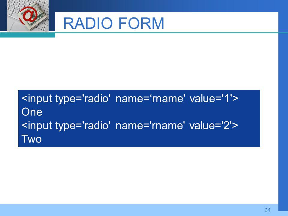 RADIO FORM <input type= radio name='rname value= 1 > One