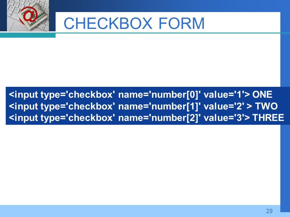 CHECKBOX FORM <input type= checkbox name= number[0] value= 1 > ONE. <input type= checkbox name= number[1] value= 2 > TWO.