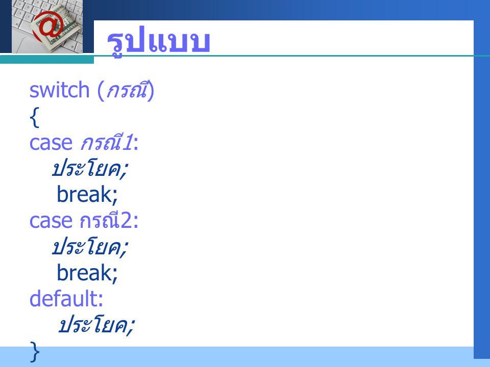 รูปแบบ switch (กรณี) { case กรณี1: ประโยค; break; case กรณี2: default: