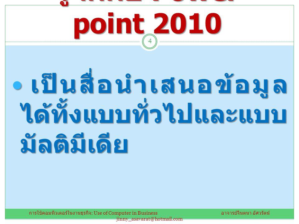 รู้จักกับ Power point 2010 เป็นสื่อนำเสนอข้อมูลได้ทั้งแบบทั่วไปและแบบมัลติมีเดีย.