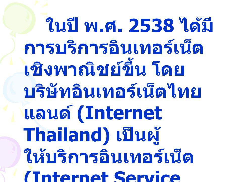 ในปี พ.ศ. 2538 ได้มีการบริการอินเทอร์เน็ตเชิงพาณิชย์ขึ้น โดยบริษัทอินเทอร์เน็ตไทยแลนด์ (Internet Thailand) เป็นผู้ให้บริการอินเทอร์เน็ต (Internet Service Provider: ISP)