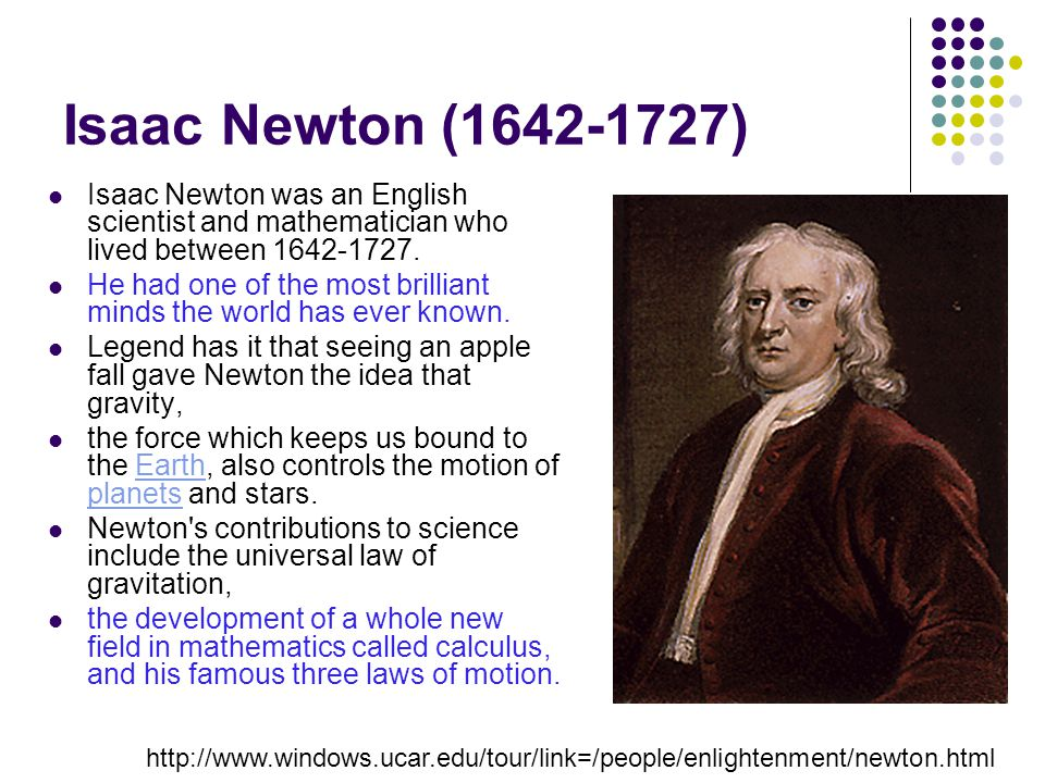 Isaac Newton (1642-1727) Isaac Newton was an English scientist and mathematician who lived between 1642-1727.