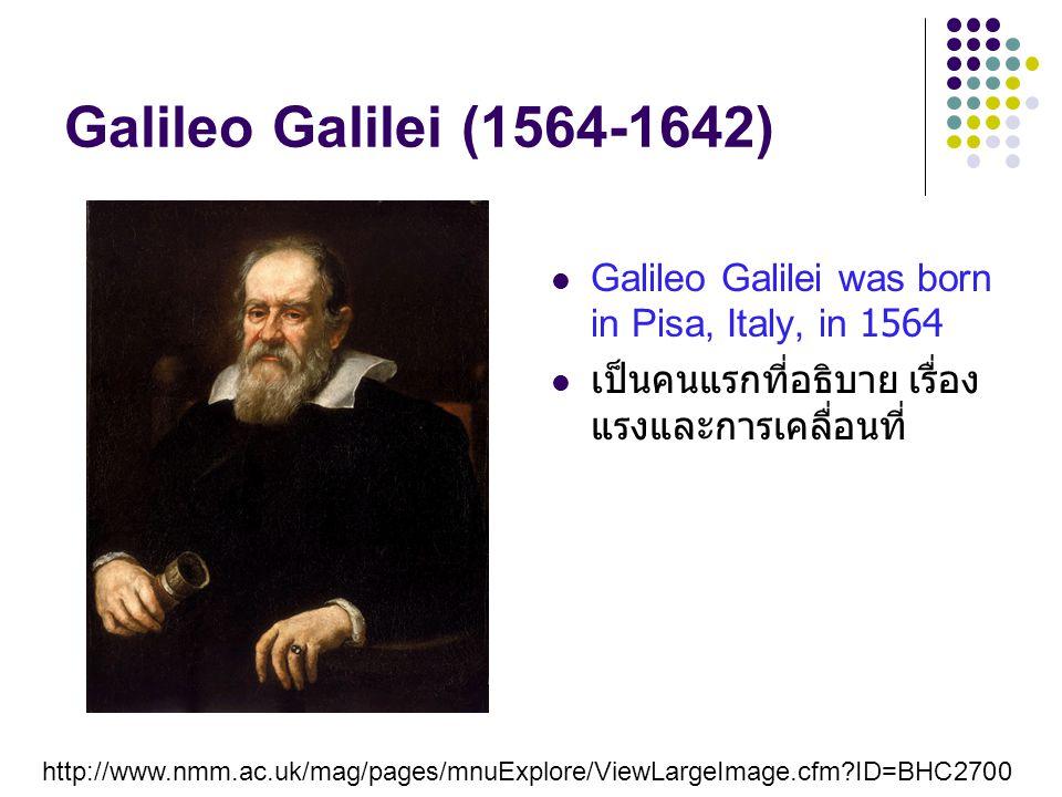 Galileo Galilei (1564-1642) Galileo Galilei was born in Pisa, Italy, in 1564. เป็นคนแรกที่อธิบาย เรื่อง แรงและการเคลื่อนที่