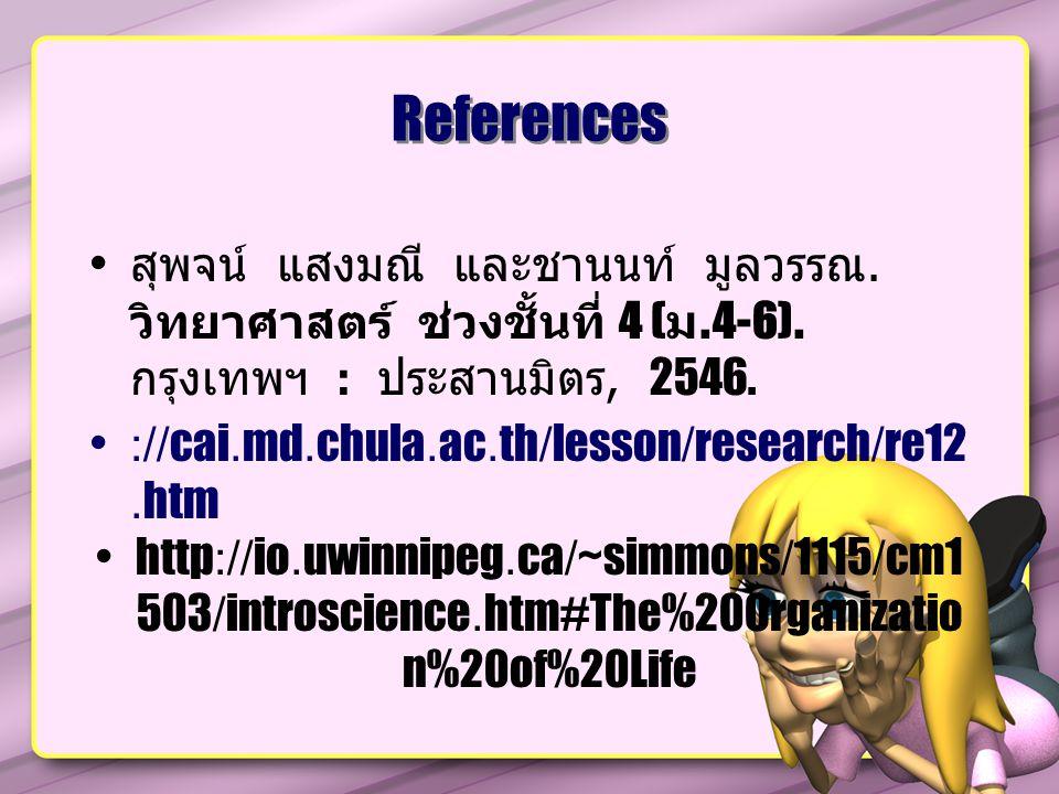 References สุพจน์ แสงมณี และชานนท์ มูลวรรณ. วิทยาศาสตร์ ช่วงชั้นที่ 4 (ม.4-6). กรุงเทพฯ : ประสานมิตร, 2546.