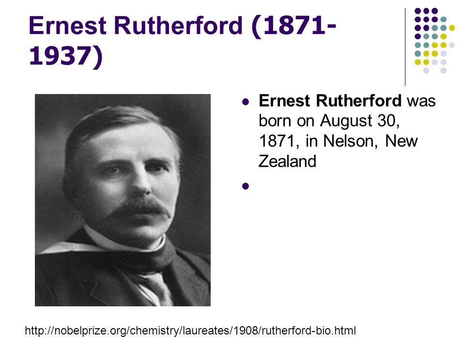 Ernest Rutherford (1871-1937) Ernest Rutherford was born on August 30, 1871, in Nelson, New Zealand.