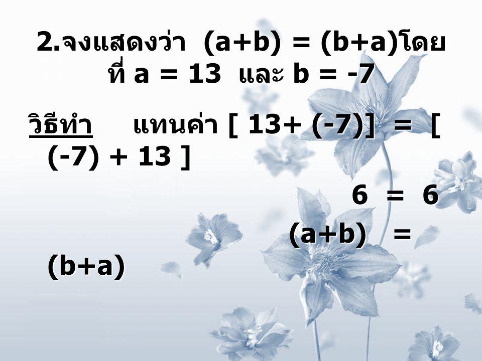 2.จงแสดงว่า (a+b) = (b+a)โดยที่ a = 13 และ b = -7