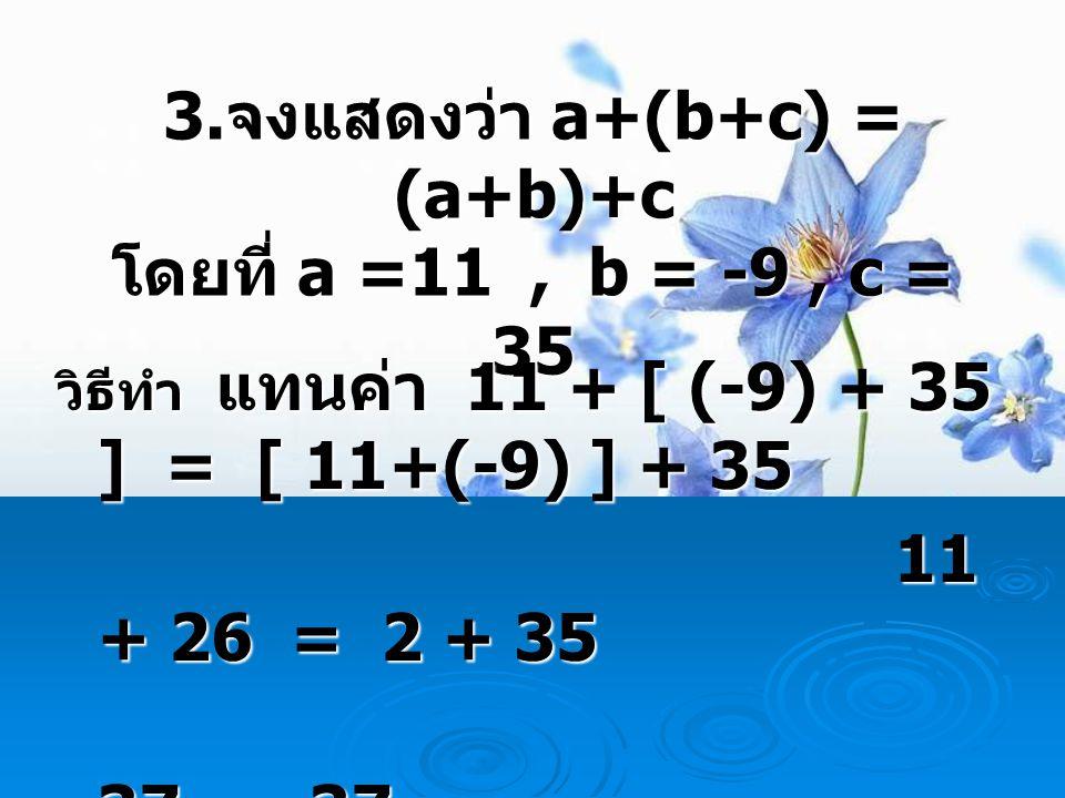 3.จงแสดงว่า a+(b+c) = (a+b)+c โดยที่ a =11 , b = -9 , c = 35