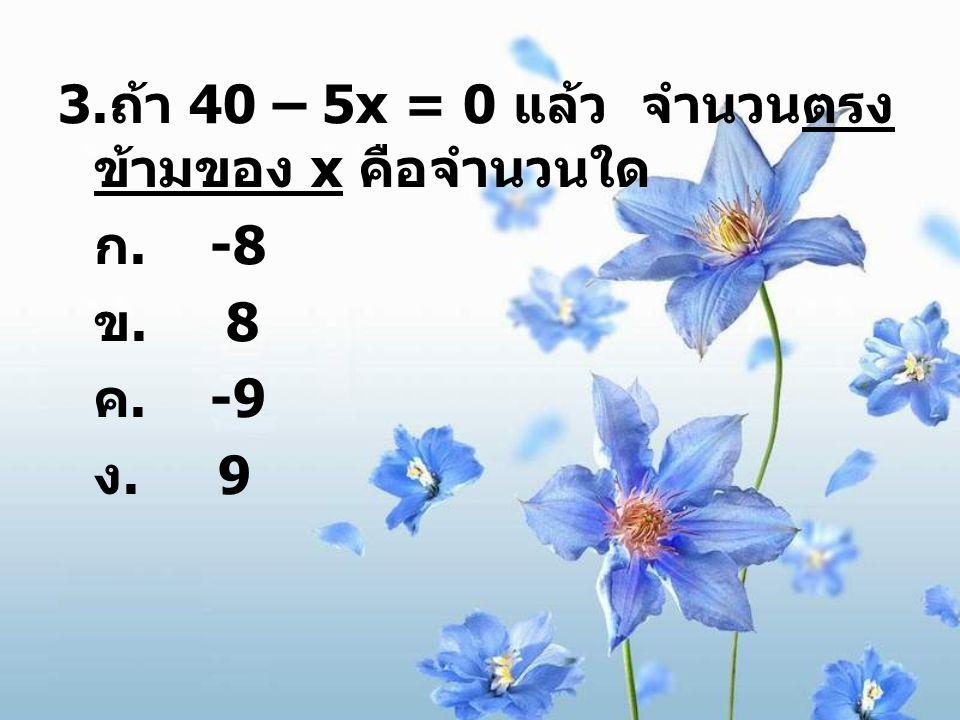 3.ถ้า 40 – 5x = 0 แล้ว จำนวนตรงข้ามของ x คือจำนวนใด