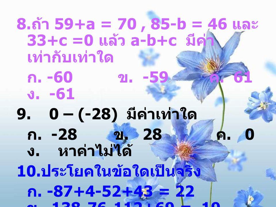 8.ถ้า 59+a = 70 , 85-b = 46 และ 33+c =0 แล้ว a-b+c มีค่าเท่ากับเท่าใด