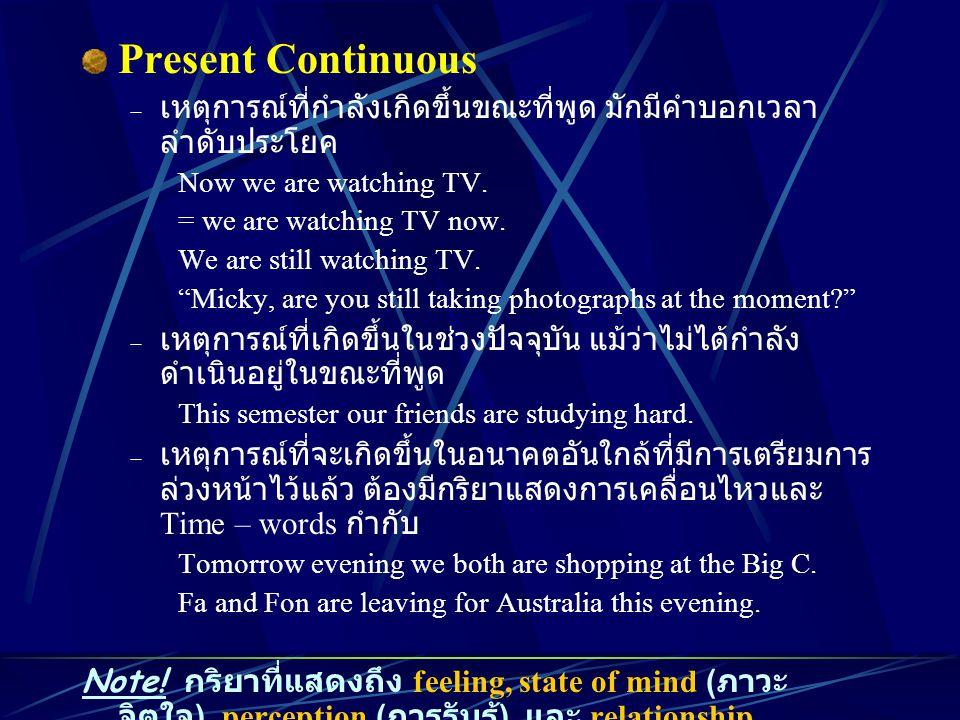 Present Continuous เหตุการณ์ที่กำลังเกิดขึ้นขณะที่พูด มักมีคำบอกเวลาลำดับประโยค. Now we are watching TV.