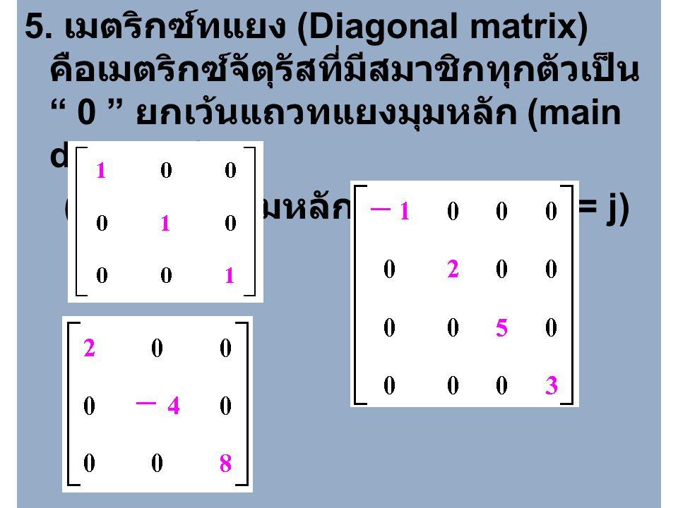 5. เมตริกซ์ทแยง (Diagonal matrix) คือเมตริกซ์จัตุรัสที่มีสมาชิกทุกตัวเป็น 0 ยกเว้นแถวทแยงมุมหลัก (main diagonal)