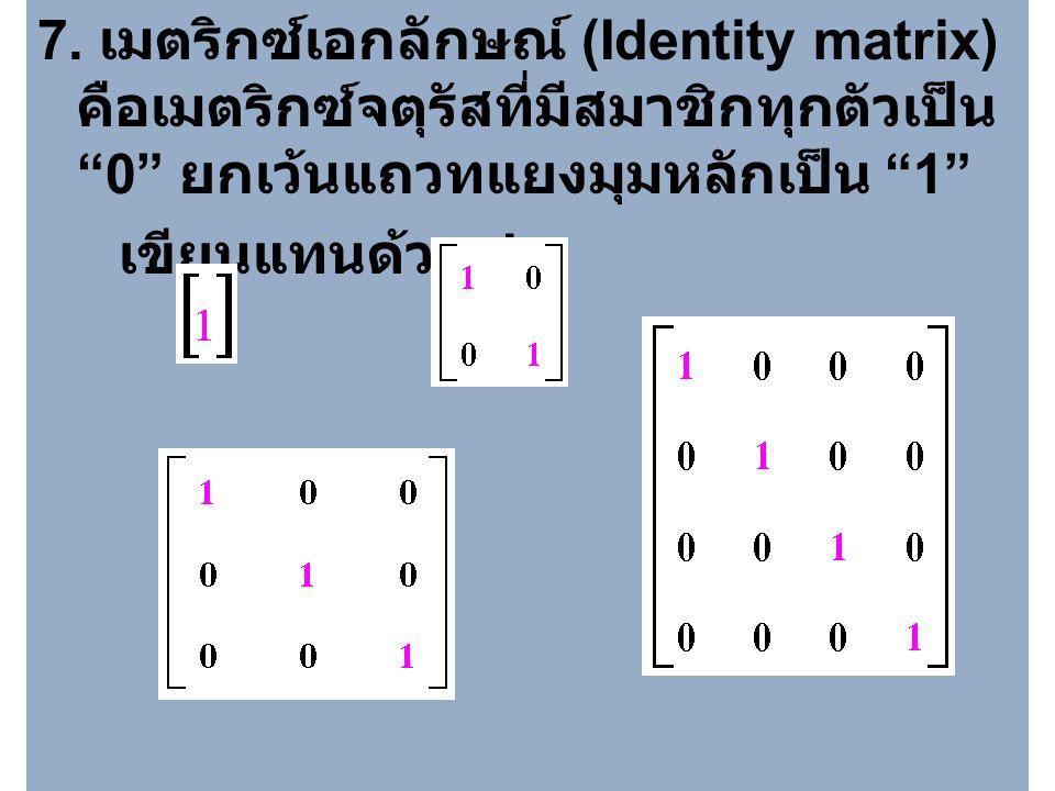 7. เมตริกซ์เอกลักษณ์ (Identity matrix) คือเมตริกซ์จตุรัสที่มีสมาชิกทุกตัวเป็น 0 ยกเว้นแถวทแยงมุมหลักเป็น 1