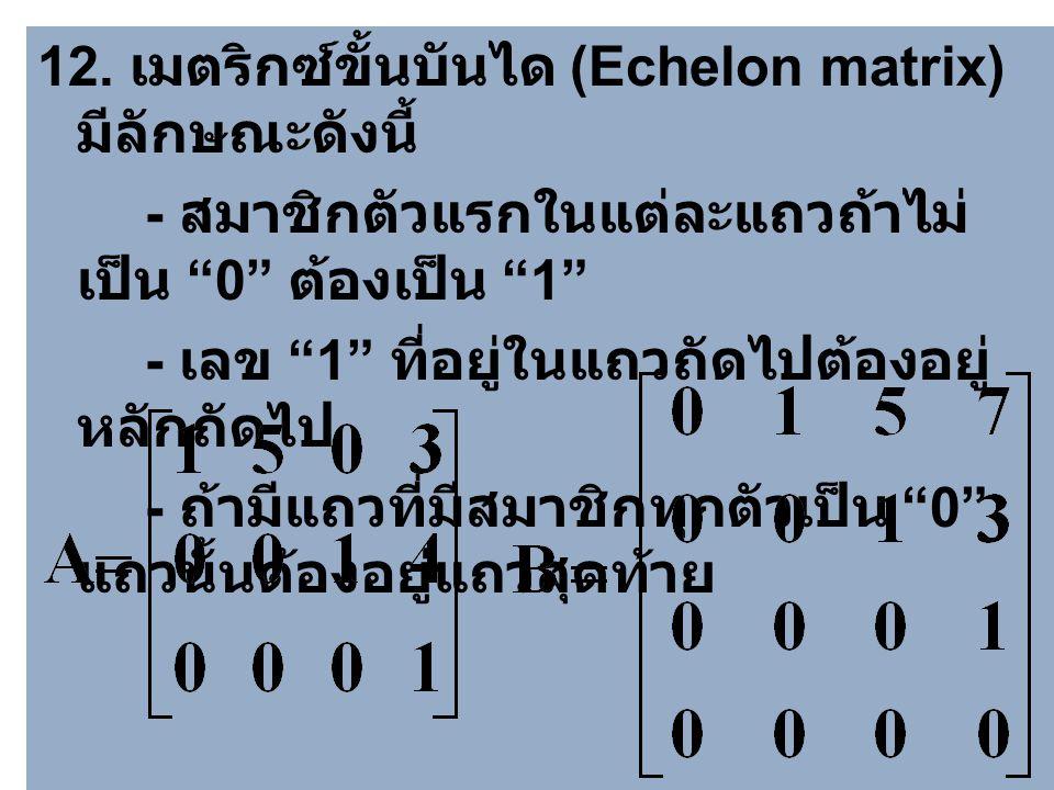 12. เมตริกซ์ขั้นบันได (Echelon matrix) มีลักษณะดังนี้
