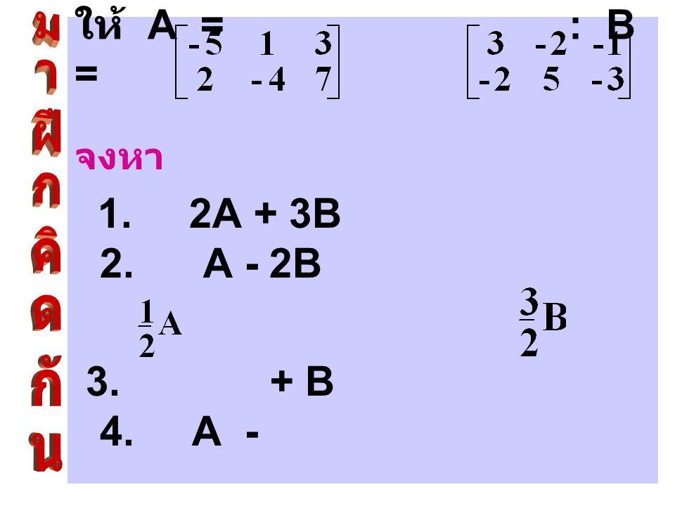 ให้ A = : B = จงหา. 1. 2A + 3B 2. A - 2B.