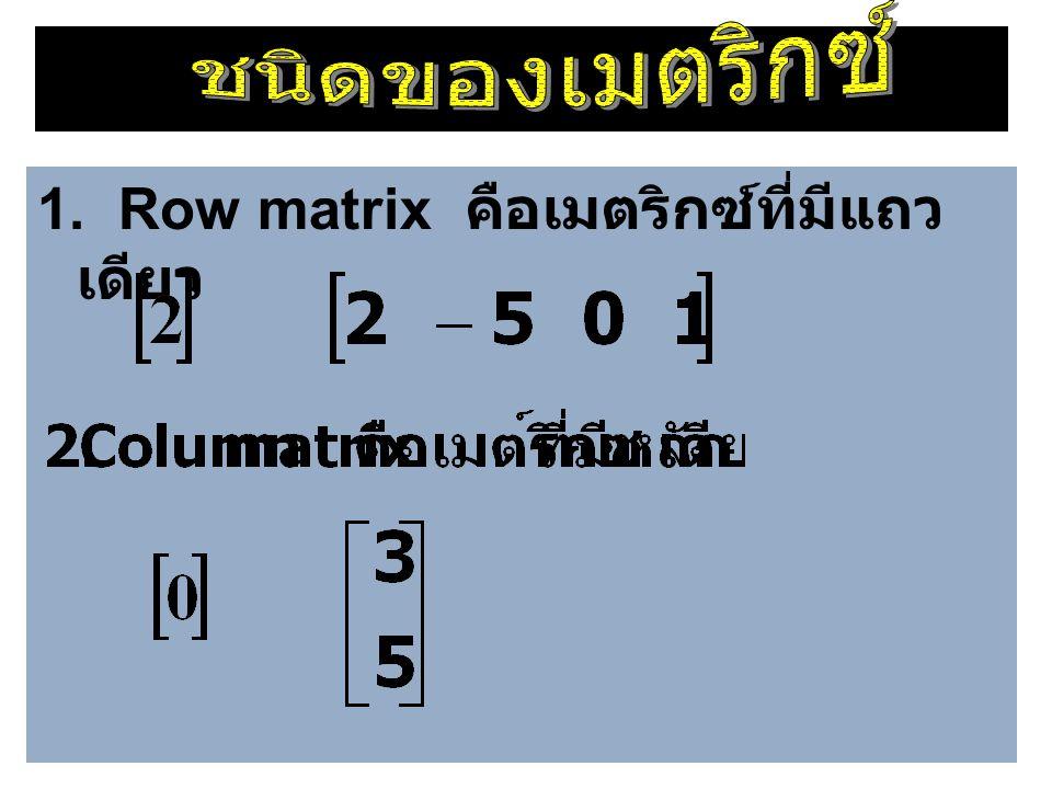 1. Row matrix คือเมตริกซ์ที่มีแถวเดียว