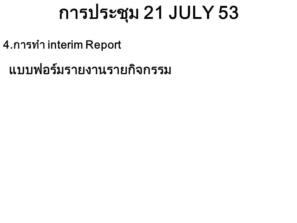 การประชุม 21 JULY 53 4.การทำ interim Report แบบฟอร์มรายงานรายกิจกรรม