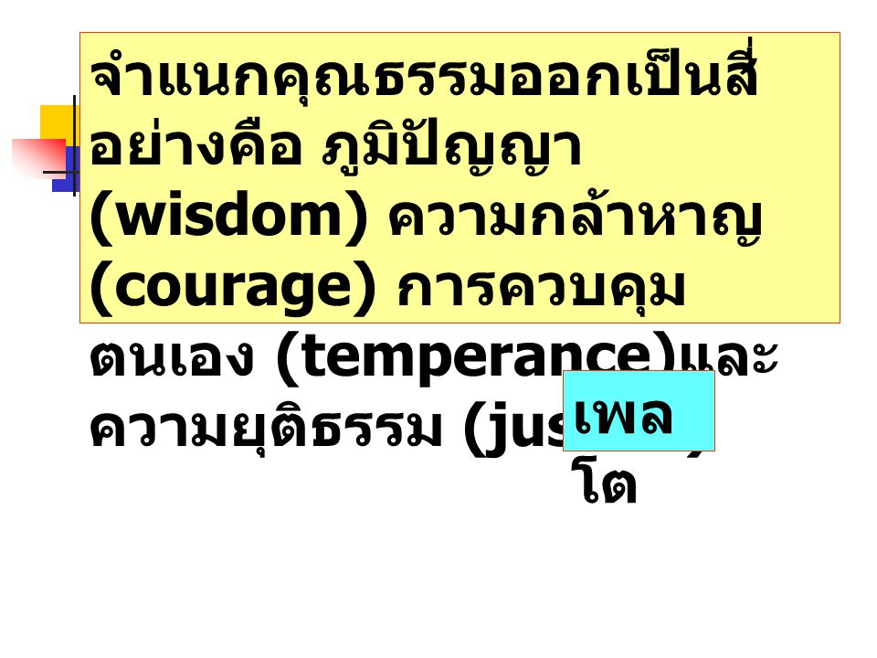จำแนกคุณธรรมออกเป็นสี่อย่างคือ ภูมิปัญญา (wisdom) ความกล้าหาญ (courage) การควบคุมตนเอง (temperance)และความยุติธรรม (justice)