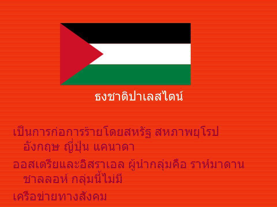ธงชาติปาเลสไตน์ เป็นการก่อการร้ายโดยสหรัฐ สหภาพยุโรป อังกฤษ ญี่ปุ่น แคนาดา. ออสเตรียและอิสราเอล ผู้นำกลุ่มคือ ราห์มาดาน ชาลลอห์ กลุ่มนี้ไม่มี