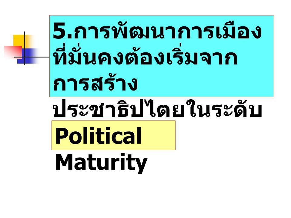 5.การพัฒนาการเมืองที่มั่นคงต้องเริ่มจากการสร้างประชาธิปไตยในระดับท้องถิ่นก่อน
