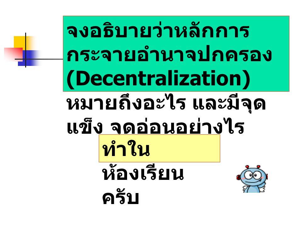 จงอธิบายว่าหลักการกระจายอำนาจปกครอง (Decentralization) หมายถึงอะไร และมีจุดแข็ง จุดอ่อนอย่างไร