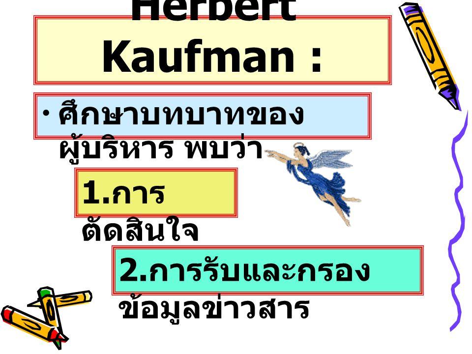 Herbert Kaufman : ศึกษาบทบาทของผู้บริหาร พบว่า 1.การตัดสินใจ