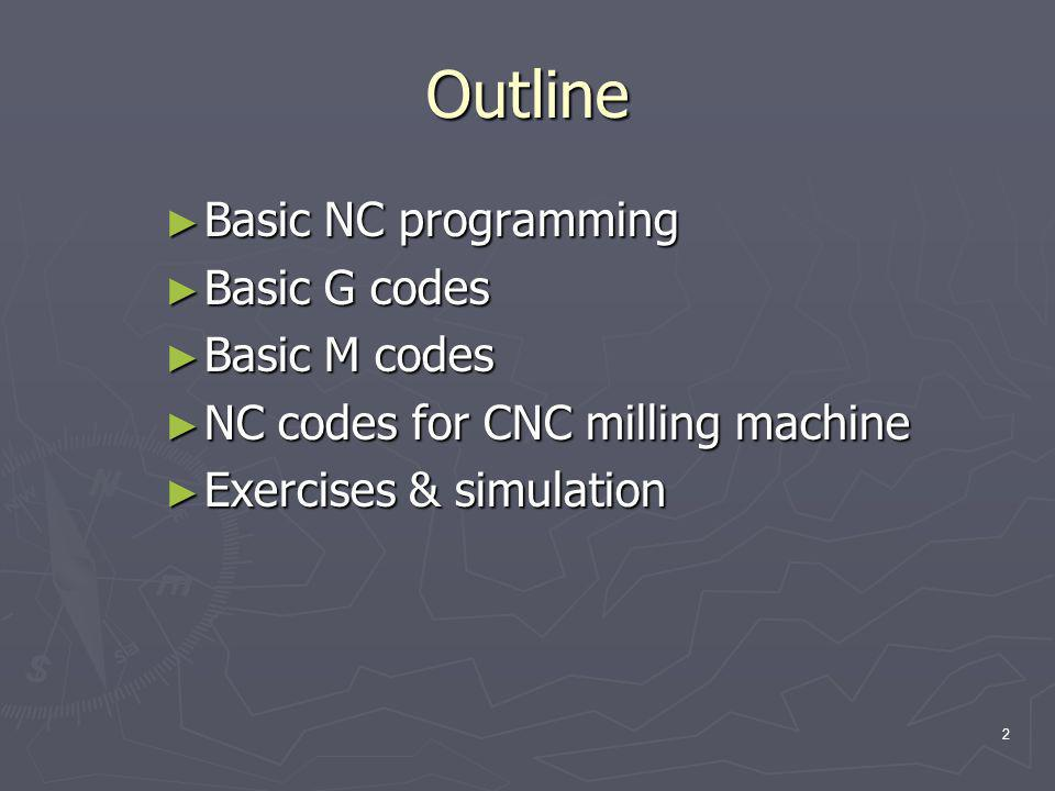 Outline Basic NC programming Basic G codes Basic M codes