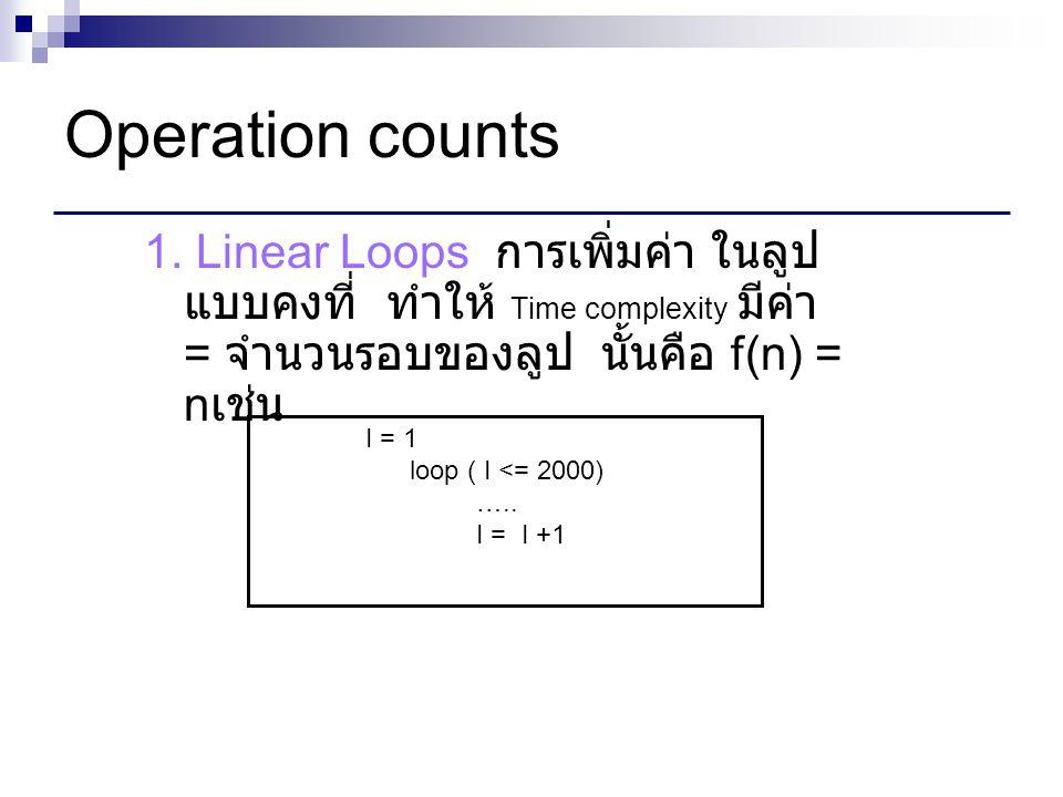 Operation counts 1. Linear Loops การเพิ่มค่า ในลูปแบบคงที่ ทำให้ Time complexity มีค่า = จำนวนรอบของลูป นั้นคือ f(n) = nเช่น.
