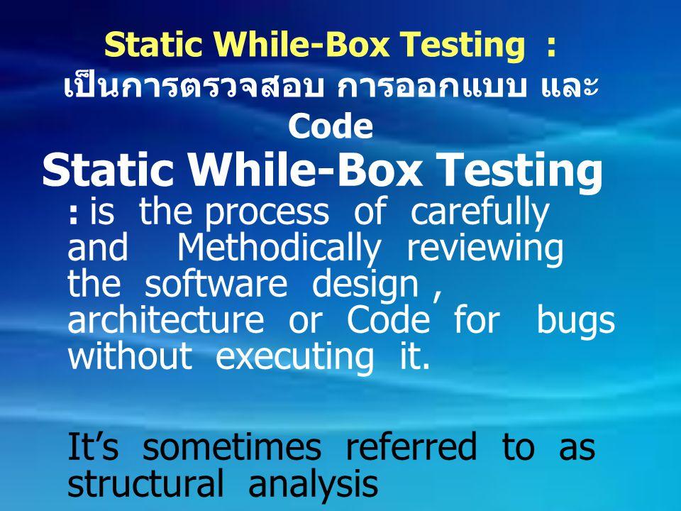 Static While-Box Testing : เป็นการตรวจสอบ การออกแบบ และ Code