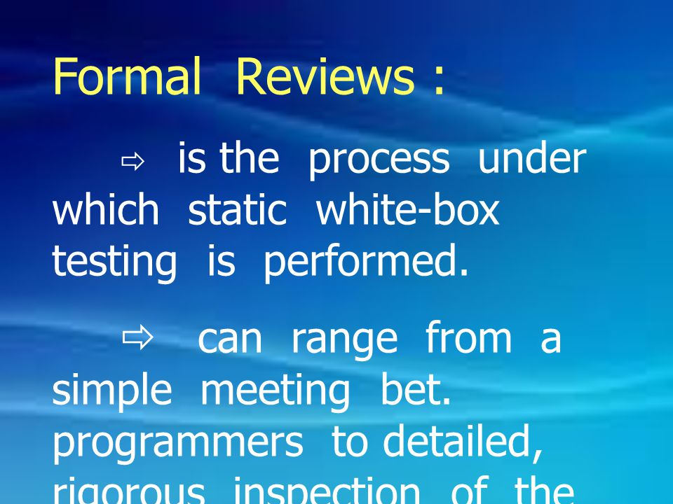 Formal Reviews :  is the process under which static white-box testing is performed.