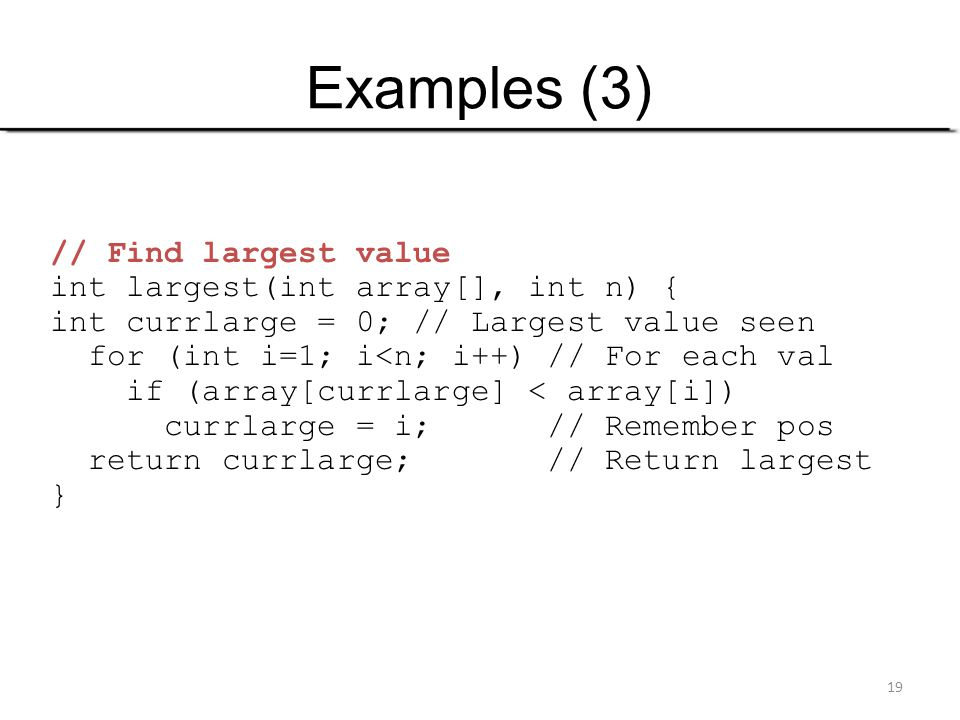 Examples (3) // Find largest value int largest(int array[], int n) {