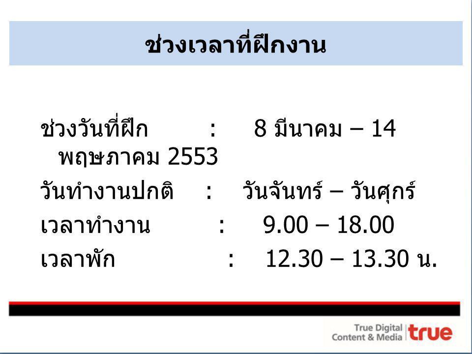 ช่วงเวลาที่ฝึกงาน ช่วงวันที่ฝึก : 8 มีนาคม – 14 พฤษภาคม 2553 วันทำงานปกติ : วันจันทร์ – วันศุกร์ เวลาทำงาน : 9.00 – 18.00 เวลาพัก : 12.30 – 13.30 น.