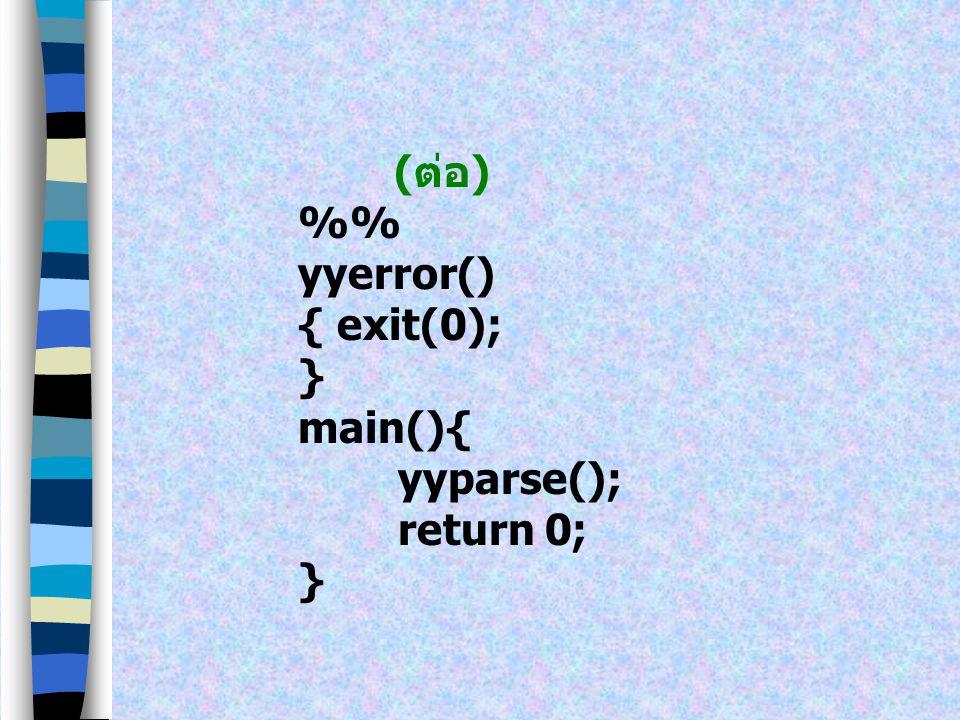 (ต่อ) %% yyerror() { exit(0); } main(){ yyparse(); return 0;