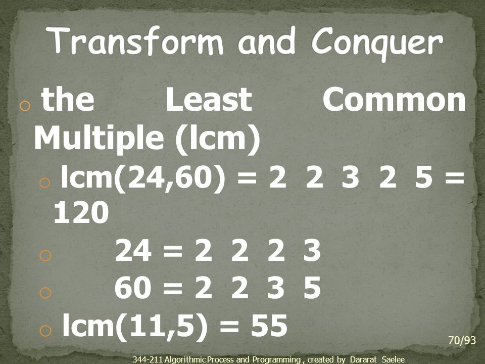 Transform and Conquer 24 = 2 2 2 3 60 = 2 2 3 5 lcm(11,5) = 55
