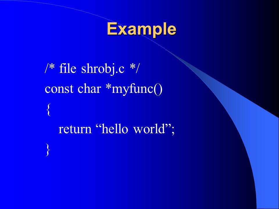 Example /* file shrobj.c */ const char *myfunc() {