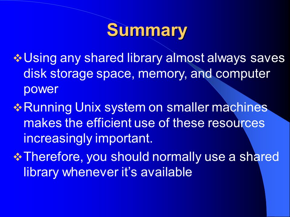 Summary Using any shared library almost always saves disk storage space, memory, and computer power.