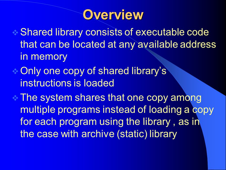 Overview Shared library consists of executable code that can be located at any available address in memory.