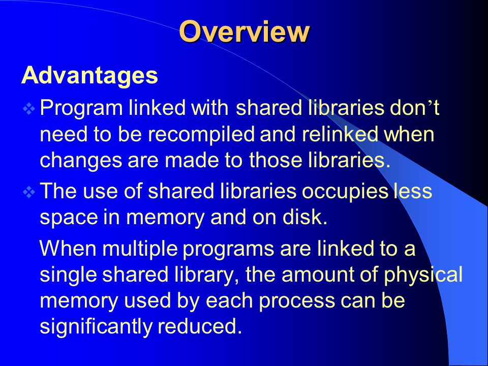 Overview Advantages. Program linked with shared libraries don't need to be recompiled and relinked when changes are made to those libraries.