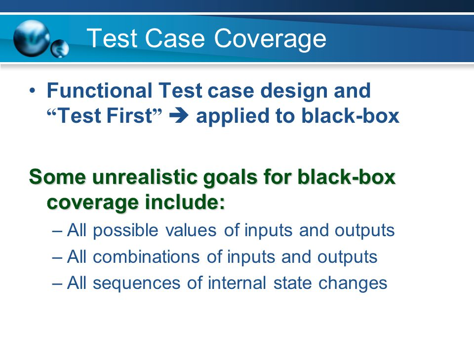 Test Case Coverage Functional Test case design and Test First  applied to black-box. Some unrealistic goals for black-box coverage include: