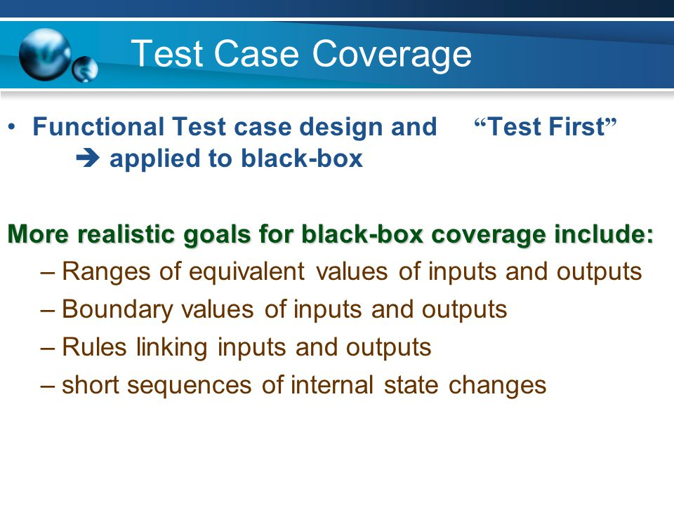 Test Case Coverage Functional Test case design and Test First  applied to black-box. More realistic goals for black-box coverage include: